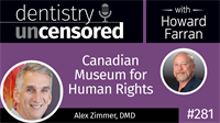 281 Canadian Museum for Human Rights with Alex Zimmer : Dentistry Uncensored with Howard Farran